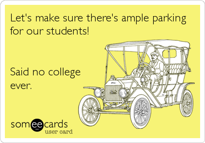 Let's make sure there's ample parking for our students!   Said no college ever.