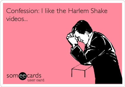 Confession: I like the Harlem Shake videos...