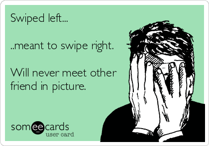 Swiped left...  ..meant to swipe right.  Will never meet other friend in picture.