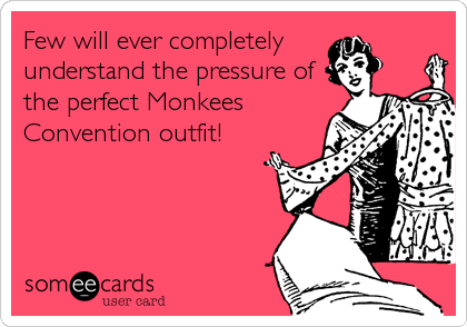 Few will ever completely  understand the pressure of the perfect Monkees Convention outfit!
