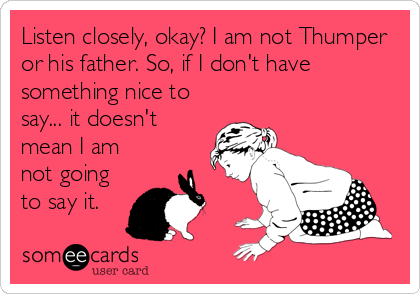 Listen closely, okay? I am not Thumper or his father. So, if I don't have something nice to say... it doesn't mean I am not going t