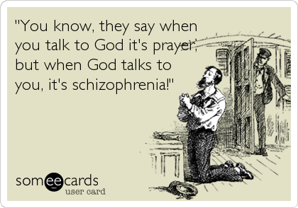 """""""You know, they say when you talk to God it's prayer, but when God talks to you, it's schizophrenia!"""""""