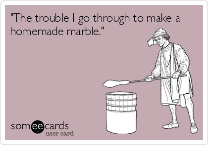 """""""The trouble I go through to make a homemade marble."""""""