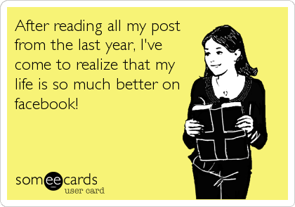 After reading all my post from the last year, I've come to realize that my life is so much better on facebook!