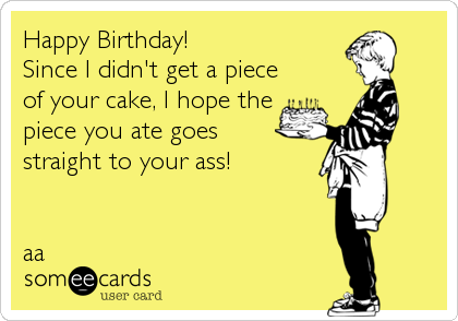Happy Birthday! Since I didn't get a piece of your cake, I hope the piece you ate goes straight to your ass!   aa