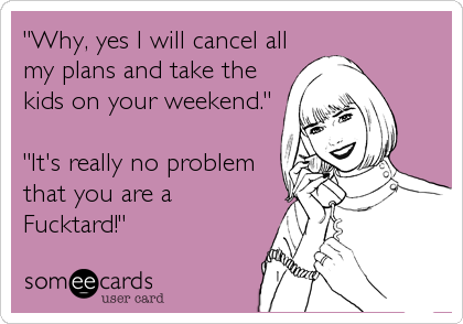 """Why, yes I will cancel all my plans and take the kids on your weekend.""  ""It's really no problem that you are a Fucktard!"""