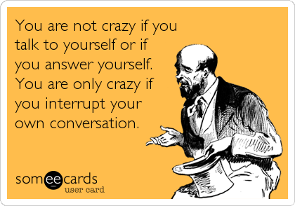 You are not crazy if you talk to yourself or if you answer yourself. You are only crazy if you interrupt your own conversation.