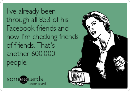 I've already been through all 853 of his Facebook friends and now I'm checking friends of friends. That's another 600,000 people.