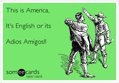 This is America,  It's English or its  Adios Amigos!!