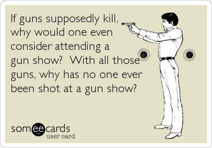 If guns supposedly kill, why would one even  consider attending a gun show?  With all those guns, why has no one ever been shot at a gun%2