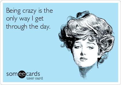 Being crazy is the only way I get through the day.
