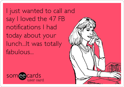 I just wanted to call and say I loved the 47 FB  notifications I had today about your lunch...It was totally fabulous...