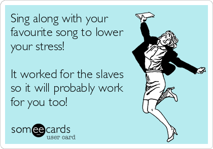 Sing along with your favourite song to lower your stress!  It worked for the slaves  so it will probably work for you too!
