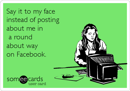 Say it to my face instead of posting about me in a roundabout way on Facebook.