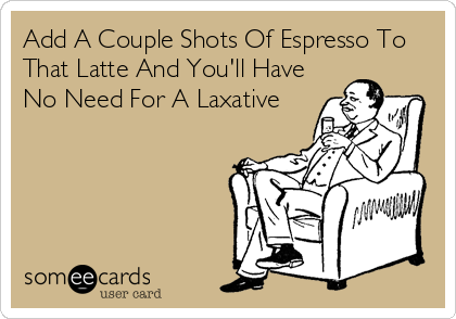 Add A Couple Shots Of Espresso To That Latte And You'll Have No Need For A Laxative