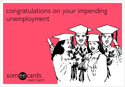 congratulations on your impending unemployment