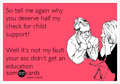 So tell me again why you deserve half my check for child support?  Well It's not my fault your ass didn't get an education