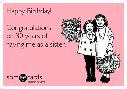 Happy Birthday!  Congratulations  on 30 years of having me as a sister.
