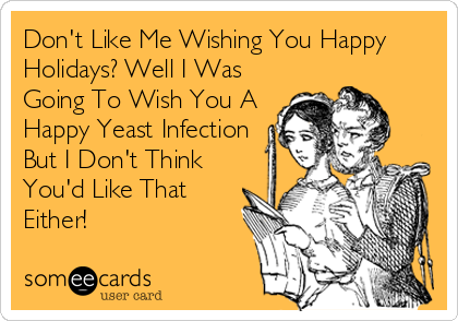 Don't Like Me Wishing You Happy Holidays? Well I Was Going To Wish You A Happy Yeast Infection But I Don't Think You'd Like That Either!