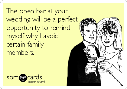 The open bar at your wedding will be a perfect opportunity to remind myself why I avoid certain family members.