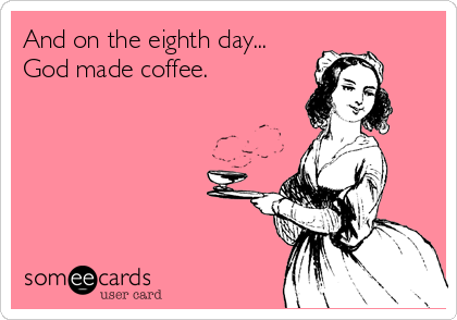 And on the eighth day... God made coffee.