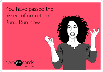 You have passed the pissed of no return Run... Run now