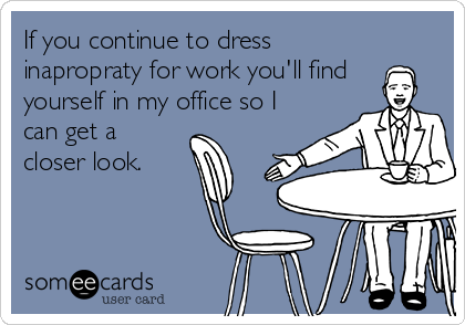 If you continue to dress inapropraty for work you'll find  yourself in my office so I can get a closer look.