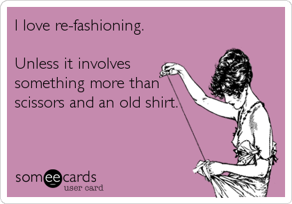I love re-fashioning.  Unless it involves something more than scissors and an old shirt.