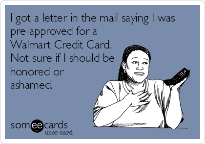 I got a letter in the mail saying I was pre-approved for a Walmart Credit Card. Not sure if I should be honored or ashamed.