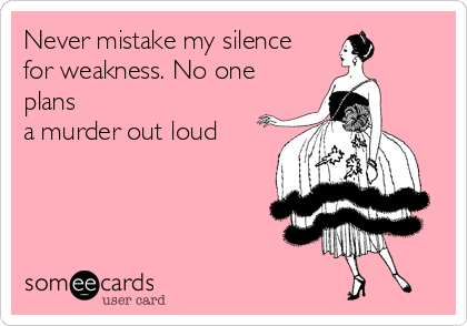 Never mistake my silence for weakness. No one plans a murder out loud