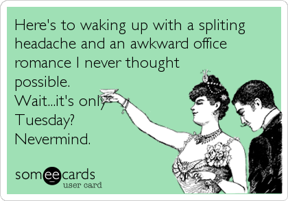 Here's to waking up with a spliting headache and an awkward office romance I never thought possible. Wait...it's only Tuesday? Nevermind.