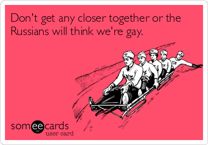 Don't get any closer together or the Russians will think we're gay.