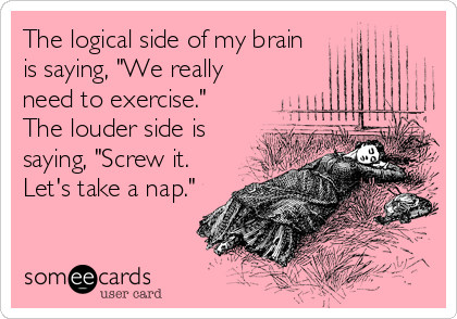 "The logical side of my brain  is saying, ""We really need to exercise.""  The louder side is saying, ""Screw it. Let's take a nap."""