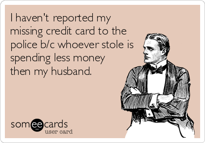 I haven't reported my missing credit card to the police b/c whoever stole is  spending less money then my husband.