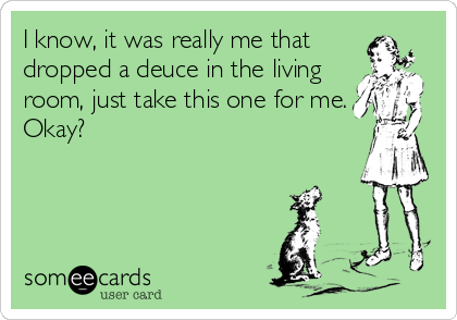 I know, it was really me that dropped a deuce in the living room, just take this one for me. Okay?