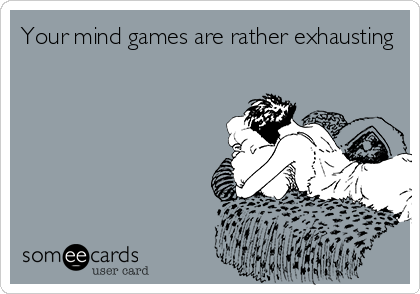 Your mind games are rather exhausting