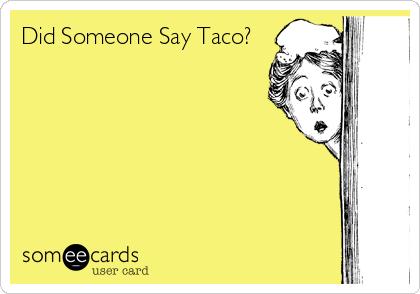 Did Someone Say Taco?