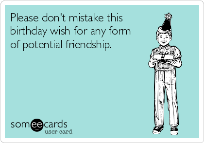 Please don't mistake this  birthday wish for any form  of potential friendship.