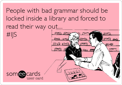 People with bad grammar should be locked inside a library and forced to read their way out.... #IJS