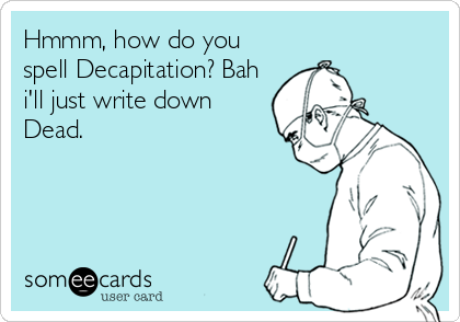 Hmmm, how do you spell Decapitation? Bah i'll just write down Dead.