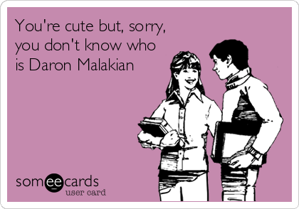 You're cute but, sorry, you don't know who is Daron Malakian