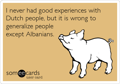 I never had good experiences with Dutch people, but it is wrong to generalize people except Albanians.