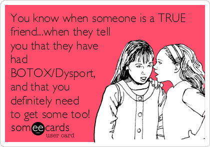 You know when someone is a TRUE friend...when they tell you that they have had BOTOX/Dysport, and that you definitely need to get some too!