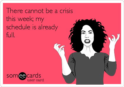 There cannot be a crisis this week; my schedule is already full.