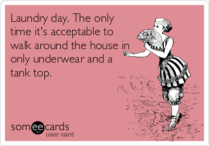 Laundry day. The only time it's acceptable to walk around the house in only underwear and a tank top.