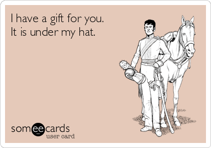 I have a gift for you.  It is under my hat.