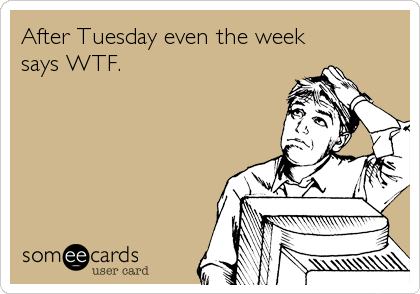 After Tuesday even the week says WTF.
