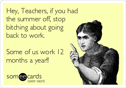 Hey, Teachers, if you had  the summer off, stop bitching about going back to work.  Some of us work 12 months a year!!