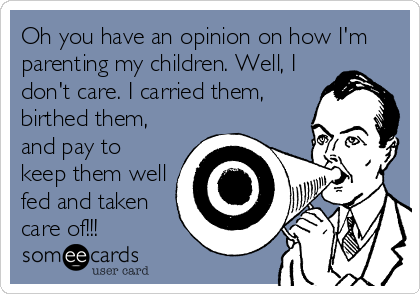 Oh you have an opinion on how I'm parenting my children. Well, I don't care. I carried them, birthed them, and pay to keep them well fed and taken care of!!!