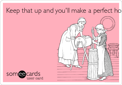 Keep that up and you'll make a perfect housewife.
